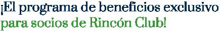 ¡El programa de beneficios exclusivo para socios de Rincón Club!